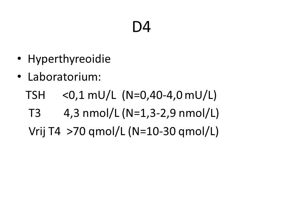 D4 Hyperthyreoidie Laboratorium: TSH <0,1 mU/L (N=0,40-4,0 mU/L) T3 4,3 nmol/L (N=1,3-2,9 nmol/L) Vrij T4 >70 qmol/L (N=10-30 qmol/L)