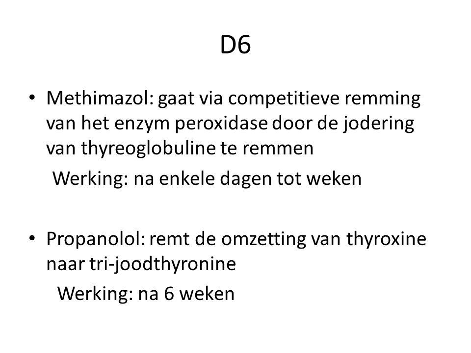 D6 Methimazol: gaat via competitieve remming van het enzym peroxidase door de jodering van thyreoglobuline te remmen Werking: na enkele dagen tot weken Propanolol: remt de omzetting van thyroxine naar tri-joodthyronine Werking: na 6 weken