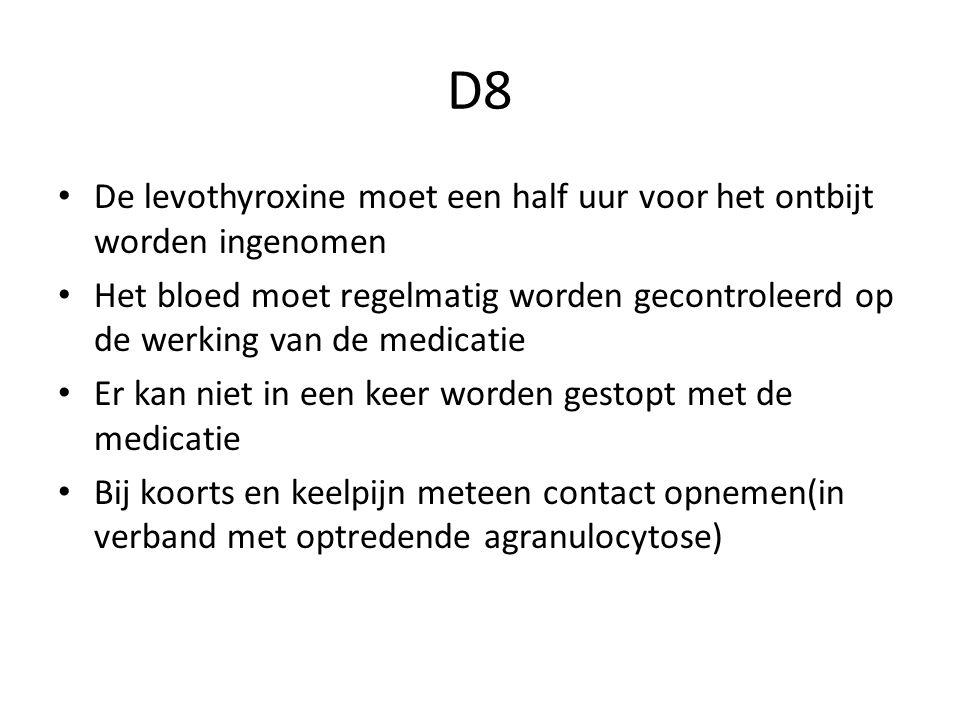 D8 De levothyroxine moet een half uur voor het ontbijt worden ingenomen Het bloed moet regelmatig worden gecontroleerd op de werking van de medicatie Er kan niet in een keer worden gestopt met de medicatie Bij koorts en keelpijn meteen contact opnemen(in verband met optredende agranulocytose)