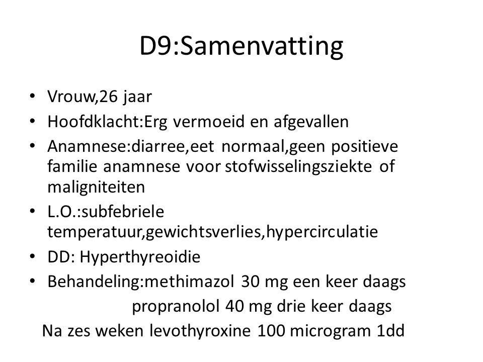 D9:Samenvatting Vrouw,26 jaar Hoofdklacht:Erg vermoeid en afgevallen Anamnese:diarree,eet normaal,geen positieve familie anamnese voor stofwisselingsziekte of maligniteiten L.O.:subfebriele temperatuur,gewichtsverlies,hypercirculatie DD: Hyperthyreoidie Behandeling:methimazol 30 mg een keer daags propranolol 40 mg drie keer daags Na zes weken levothyroxine 100 microgram 1dd