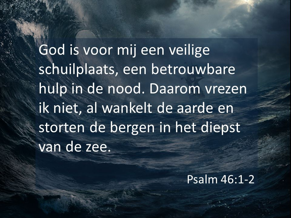 God is voor mij een veilige schuilplaats, een betrouwbare hulp in de nood. Daarom vrezen ik niet, al wankelt de aarde en storten de bergen in het diep