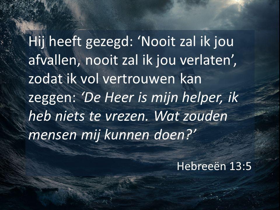 Hij heeft gezegd: 'Nooit zal ik jou afvallen, nooit zal ik jou verlaten', zodat ik vol vertrouwen kan zeggen: 'De Heer is mijn helper, ik heb niets te