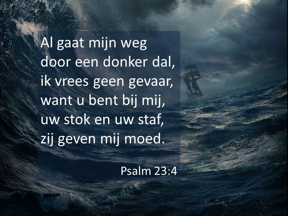 Al gaat mijn weg door een donker dal, ik vrees geen gevaar, want u bent bij mij, uw stok en uw staf, zij geven mij moed. Psalm 23:4