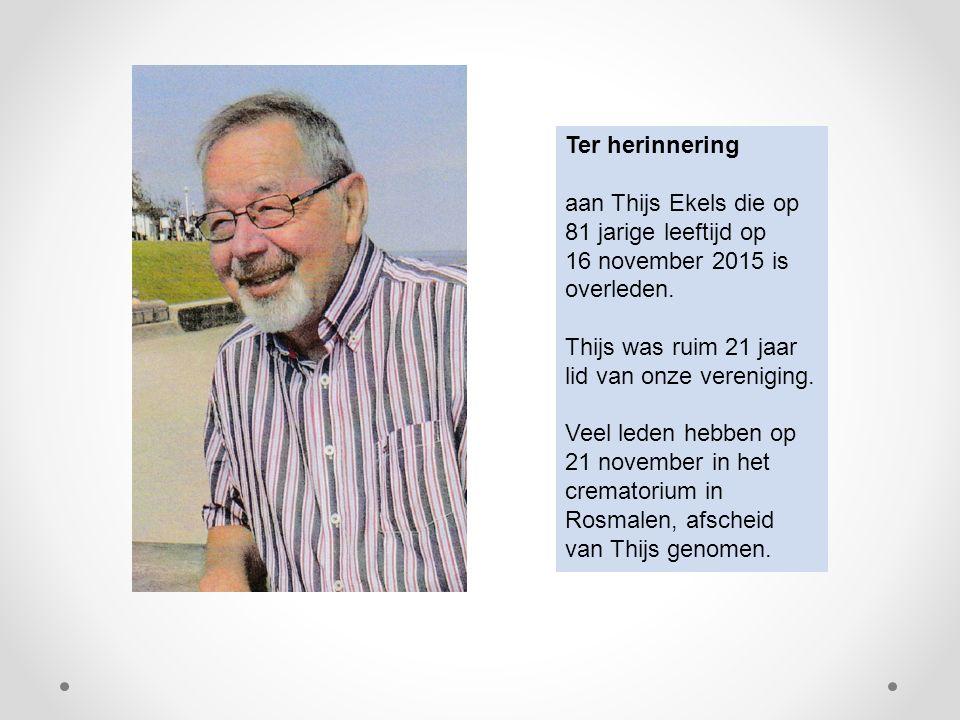 Ter herinnering aan Thijs Ekels die op 81 jarige leeftijd op 16 november 2015 is overleden. Thijs was ruim 21 jaar lid van onze vereniging. Veel leden