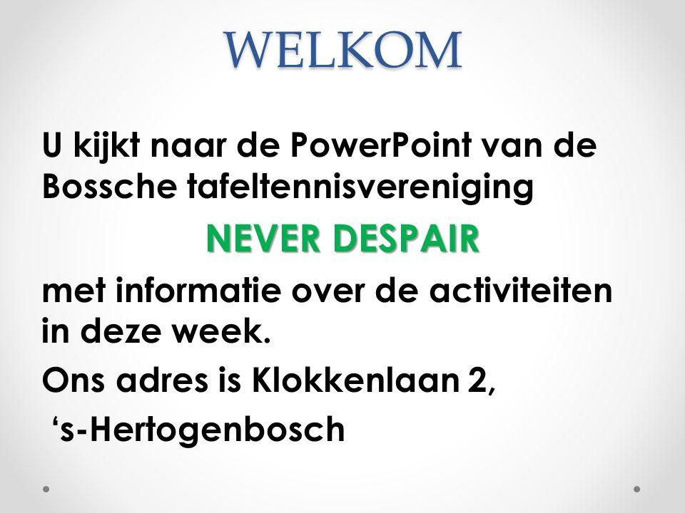 WELKOM U kijkt naar de PowerPoint van de Bossche tafeltennisvereniging NEVER DESPAIR met informatie over de activiteiten in deze week. Ons adres is Kl