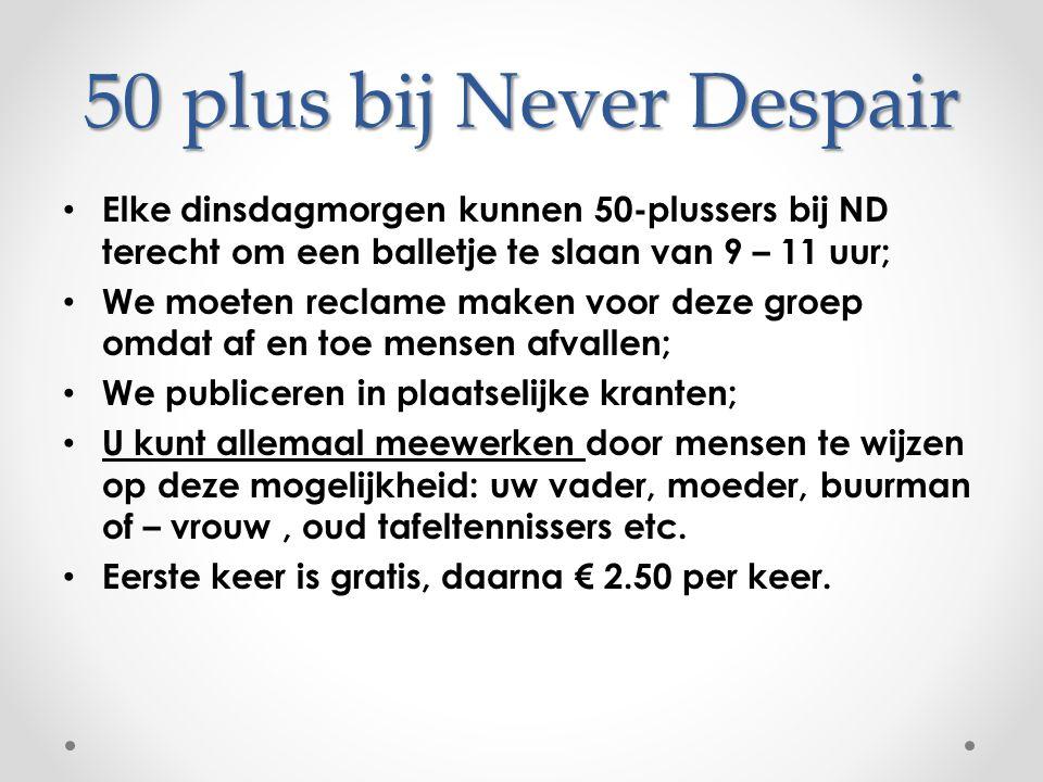 50 plus bij Never Despair Elke dinsdagmorgen kunnen 50-plussers bij ND terecht om een balletje te slaan van 9 – 11 uur; We moeten reclame maken voor d
