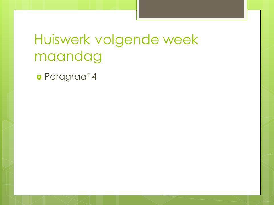 Huiswerk volgende week maandag  Paragraaf 4