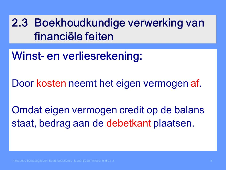 Introductie basisbegrippen bedrijfseconomie & bedrijfsadministratie druk 315 2.3Boekhoudkundige verwerking van financiële feiten Winst- en verliesrekening: Door kosten neemt het eigen vermogen af.