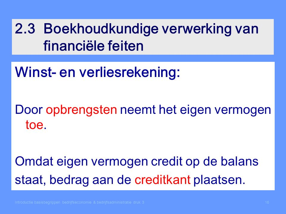 Introductie basisbegrippen bedrijfseconomie & bedrijfsadministratie druk 316 2.3Boekhoudkundige verwerking van financiële feiten Winst- en verliesrekening: Door opbrengsten neemt het eigen vermogen toe.