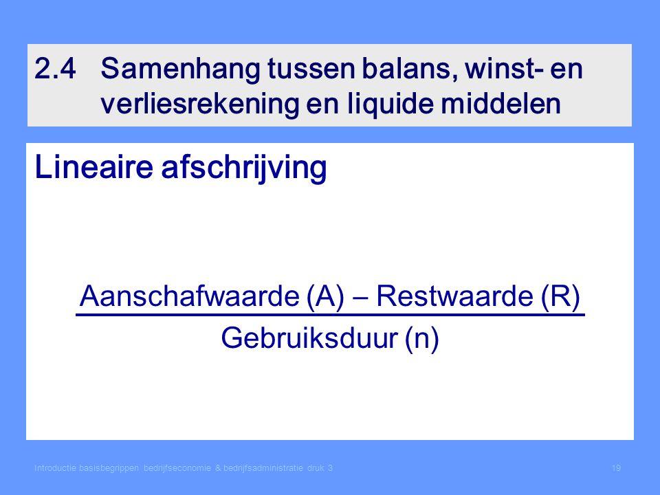 2.4Samenhang tussen balans, winst- en verliesrekening en liquide middelen Lineaire afschrijving Aanschafwaarde (A) – Restwaarde (R) Gebruiksduur (n) Introductie basisbegrippen bedrijfseconomie & bedrijfsadministratie druk 319