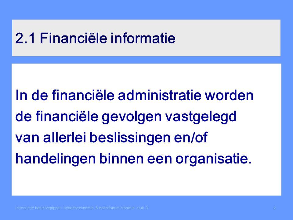 Introductie basisbegrippen bedrijfseconomie & bedrijfsadministratie druk 32 2.1 Financiële informatie In de financiële administratie worden de financiële gevolgen vastgelegd van allerlei beslissingen en/of handelingen binnen een organisatie.
