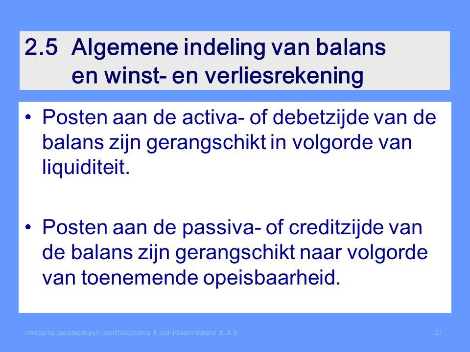2.5Algemene indeling van balans en winst- en verliesrekening Posten aan de activa- of debetzijde van de balans zijn gerangschikt in volgorde van liquiditeit.