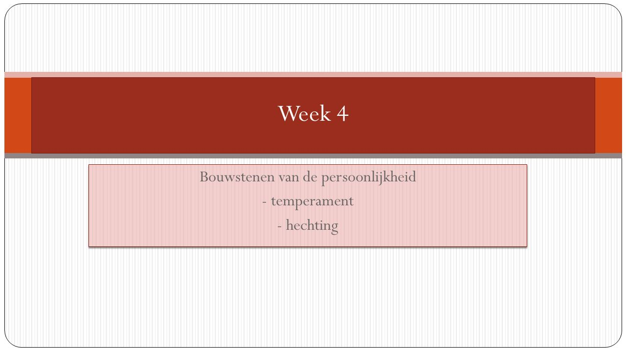 Bouwstenen van de persoonlijkheid - temperament - hechting Bouwstenen van de persoonlijkheid - temperament - hechting Week 4