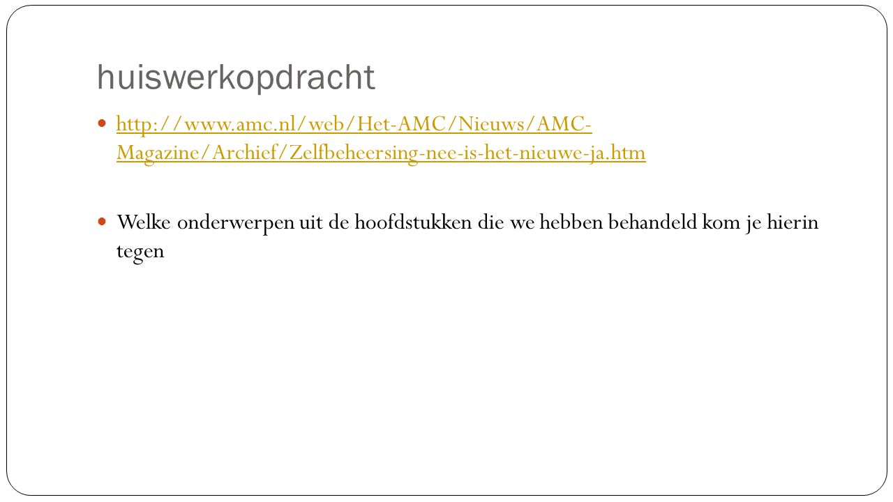 huiswerkopdracht http://www.amc.nl/web/Het-AMC/Nieuws/AMC- Magazine/Archief/Zelfbeheersing-nee-is-het-nieuwe-ja.htm http://www.amc.nl/web/Het-AMC/Nieuws/AMC- Magazine/Archief/Zelfbeheersing-nee-is-het-nieuwe-ja.htm Welke onderwerpen uit de hoofdstukken die we hebben behandeld kom je hierin tegen