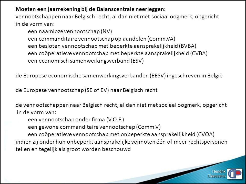 Moeten een jaarrekening bij de Balanscentrale neerleggen: vennootschappen naar Belgisch recht, al dan niet met sociaal oogmerk, opgericht in de vorm van: een naamloze vennootschap (NV) een commanditaire vennootschap op aandelen (Comm.VA) een besloten vennootschap met beperkte aansprakelijkheid (BVBA) een coöperatieve vennootschap met beperkte aansprakelijkheid (CVBA) een economisch samenwerkingsverband (ESV) de Europese economische samenwerkingsverbanden (EESV) ingeschreven in België de Europese vennootschap (SE of EV) naar Belgisch recht de vennootschappen naar Belgisch recht, al dan niet met sociaal oogmerk, opgericht in de vorm van: een vennootschap onder firma (V.O.F.) een gewone commanditaire vennootschap (Comm.V) een coöperatieve vennootschap met onbeperkte aansprakelijkheid (CVOA) indien zij onder hun onbeperkt aansprakelijke vennoten één of meer rechtspersonen tellen en tegelijk als groot worden beschouwd