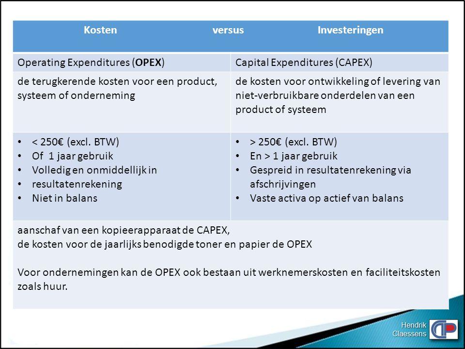 Kosten versus Investeringen Operating Expenditures (OPEX)Capital Expenditures (CAPEX) de terugkerende kosten voor een product, systeem of onderneming de kosten voor ontwikkeling of levering van niet-verbruikbare onderdelen van een product of systeem < 250€ (excl.