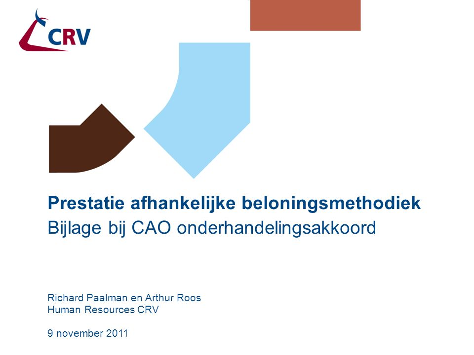 9 november 2011 Prestatie afhankelijke beloningsmethodiek Bijlage bij CAO onderhandelingsakkoord Richard Paalman en Arthur Roos Human Resources CRV