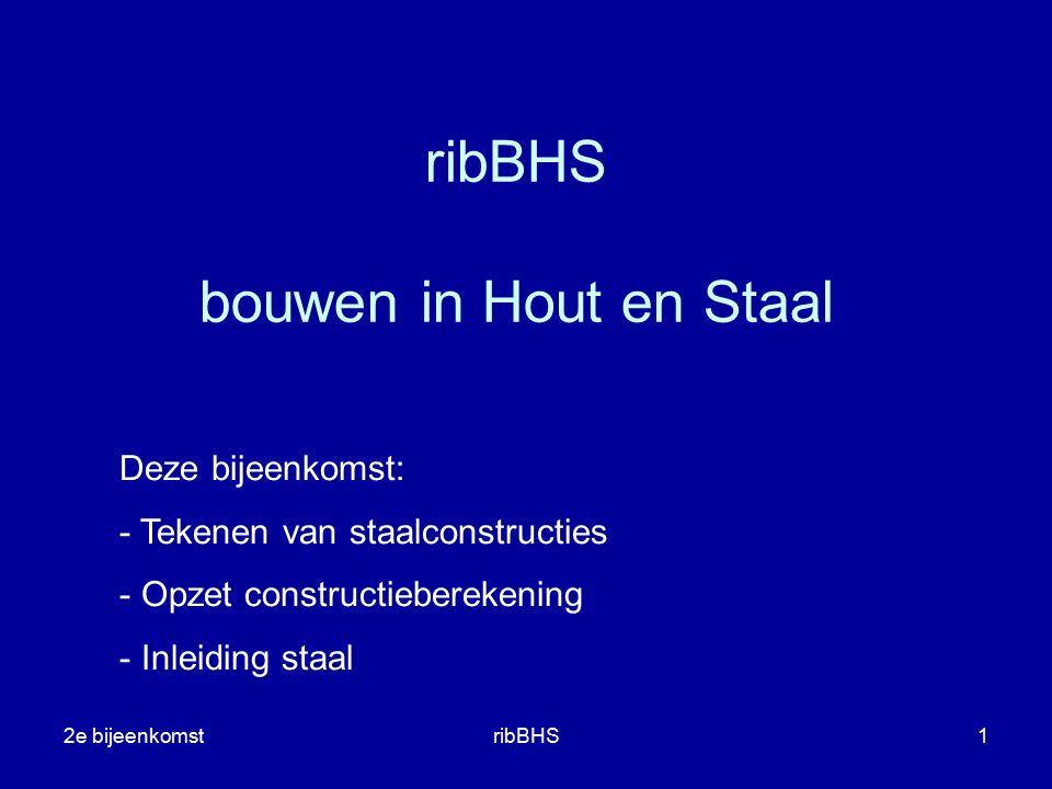 2e bijeenkomstribBHS1 ribBHS bouwen in Hout en Staal Deze bijeenkomst: - Tekenen van staalconstructies - Opzet constructieberekening - Inleiding staal