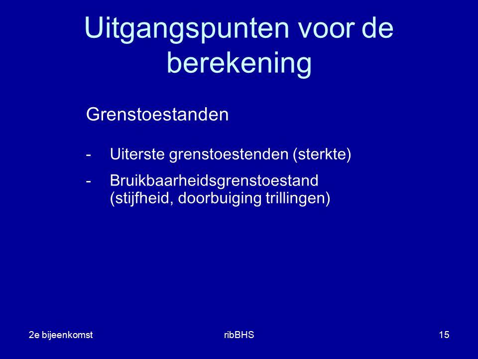 2e bijeenkomstribBHS15 Uitgangspunten voor de berekening Grenstoestanden -Uiterste grenstoestenden (sterkte) -Bruikbaarheidsgrenstoestand (stijfheid,