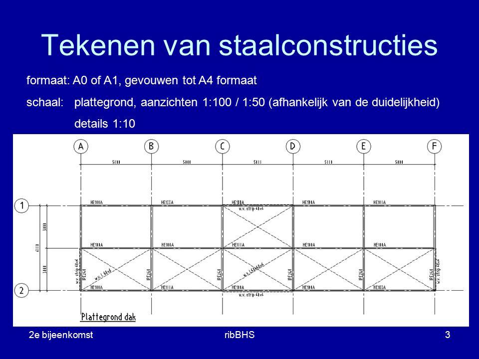 2e bijeenkomstribBHS3 Tekenen van staalconstructies formaat: A0 of A1, gevouwen tot A4 formaat schaal:plattegrond, aanzichten 1:100 / 1:50 (afhankelij