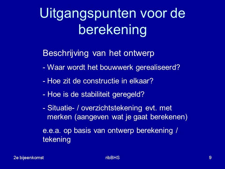 2e bijeenkomstribBHS9 Uitgangspunten voor de berekening Beschrijving van het ontwerp - Waar wordt het bouwwerk gerealiseerd? - Hoe zit de constructie