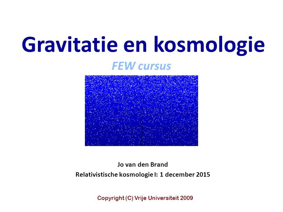 Jo van den Brand Relativistische kosmologie I: 1 december 2015 Gravitatie en kosmologie FEW cursus Copyright (C) Vrije Universiteit 2009