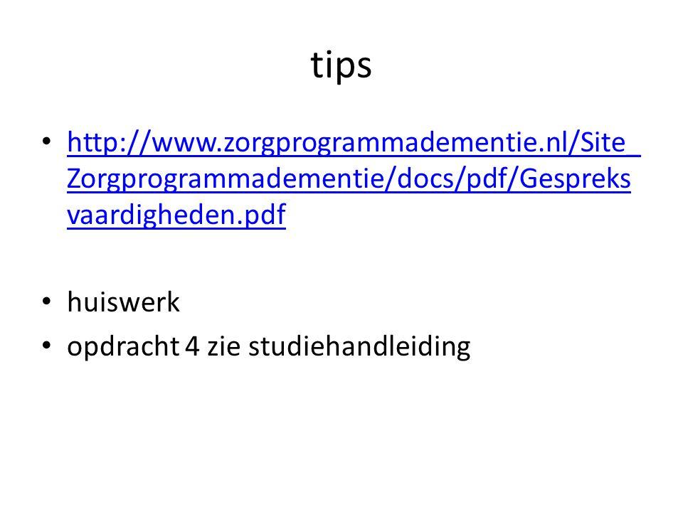 tips http://www.zorgprogrammadementie.nl/Site_ Zorgprogrammadementie/docs/pdf/Gespreks vaardigheden.pdf http://www.zorgprogrammadementie.nl/Site_ Zorgprogrammadementie/docs/pdf/Gespreks vaardigheden.pdf huiswerk opdracht 4 zie studiehandleiding