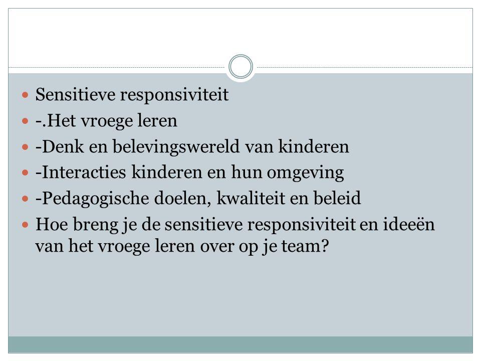 Sensitieve responsiviteit -.Het vroege leren -Denk en belevingswereld van kinderen -Interacties kinderen en hun omgeving -Pedagogische doelen, kwaliteit en beleid Hoe breng je de sensitieve responsiviteit en ideeën van het vroege leren over op je team?