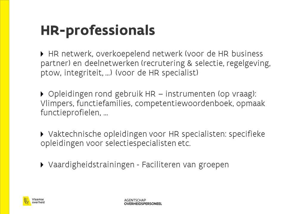HR-professionals HR netwerk, overkoepelend netwerk (voor de HR business partner) en deelnetwerken (recrutering & selectie, regelgeving, ptow, integriteit, …) (voor de HR specialist) Opleidingen rond gebruik HR – instrumenten (op vraag): Vlimpers, functiefamilies, competentiewoordenboek, opmaak functieprofielen, … Vaktechnische opleidingen voor HR specialisten: specifieke opleidingen voor selectiespecialisten etc.