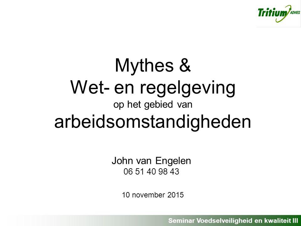Seminar Voedselveiligheid en kwaliteit III Mythes & Wet- en regelgeving op het gebied van arbeidsomstandigheden John van Engelen 06 51 40 98 43 10 november 2015