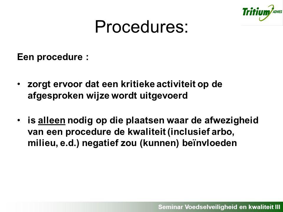 Seminar Voedselveiligheid en kwaliteit III Procedures: Een procedure : zorgt ervoor dat een kritieke activiteit op de afgesproken wijze wordt uitgevoerd is alleen nodig op die plaatsen waar de afwezigheid van een procedure de kwaliteit (inclusief arbo, milieu, e.d.) negatief zou (kunnen) beïnvloeden
