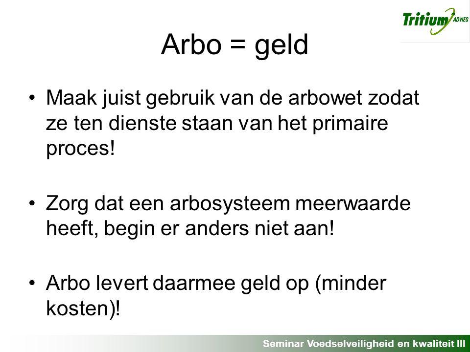 Seminar Voedselveiligheid en kwaliteit III Arbo = geld Maak juist gebruik van de arbowet zodat ze ten dienste staan van het primaire proces.