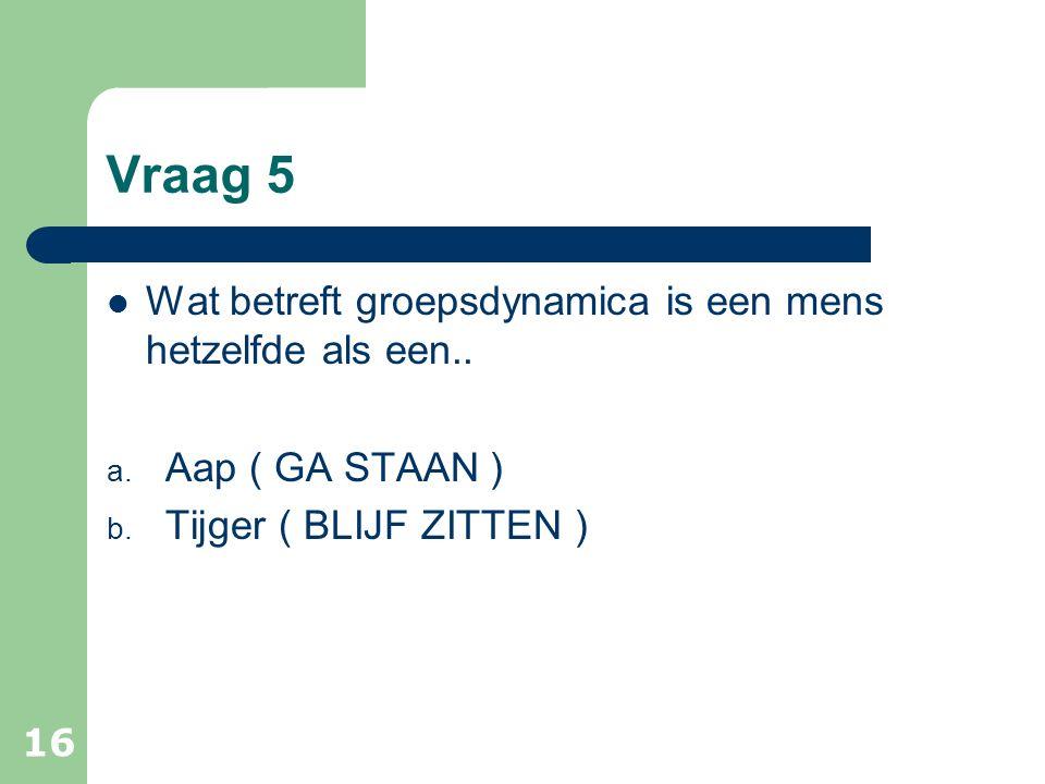 Vraag 5 Wat betreft groepsdynamica is een mens hetzelfde als een.. a. Aap ( GA STAAN ) b. Tijger ( BLIJF ZITTEN ) 16