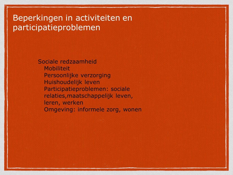 Beperkingen in activiteiten en participatieproblemen Sociale redzaamheid Mobiliteit Persoonlijke verzorging Huishoudelijk leven Participatieproblemen: sociale relaties,maatschappelijk leven, leren, werken Omgeving: informele zorg, wonen