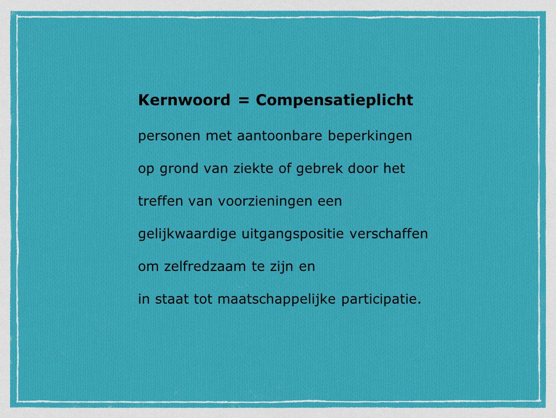 Kernwoord = Compensatieplicht personen met aantoonbare beperkingen op grond van ziekte of gebrek door het treffen van voorzieningen een gelijkwaardige uitgangspositie verschaffen om zelfredzaam te zijn en in staat tot maatschappelijke participatie.