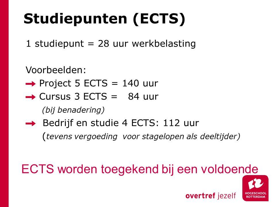 Studiepunten (ECTS) 1 studiepunt = 28 uur werkbelasting Voorbeelden: Project 5 ECTS = 140 uur Cursus 3 ECTS = 84 uur (bij benadering) Bedrijf en studie 4 ECTS: 112 uur ( tevens vergoeding voor stagelopen als deeltijder) ECTS worden toegekend bij een voldoende