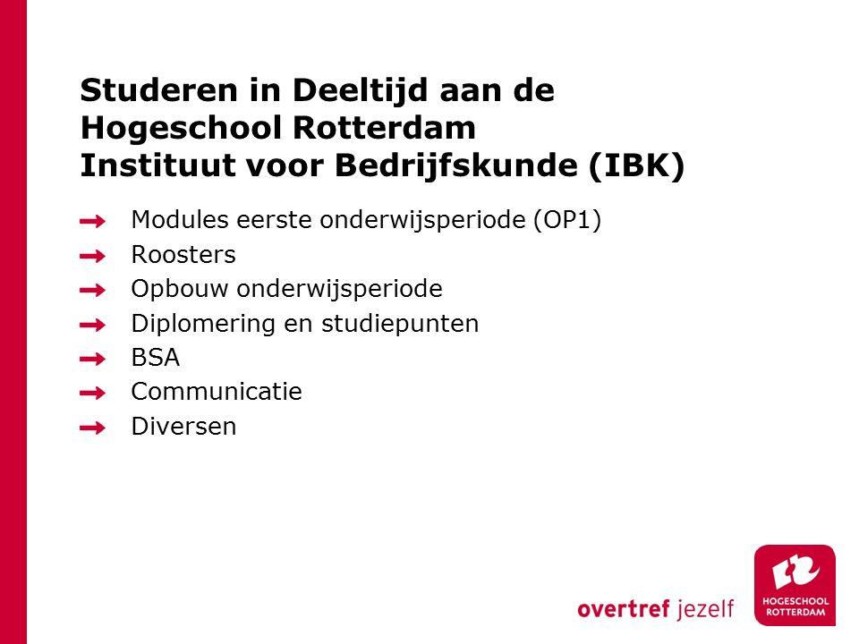Studeren in Deeltijd aan de Hogeschool Rotterdam Instituut voor Bedrijfskunde (IBK) Modules eerste onderwijsperiode (OP1) Roosters Opbouw onderwijsperiode Diplomering en studiepunten BSA Communicatie Diversen