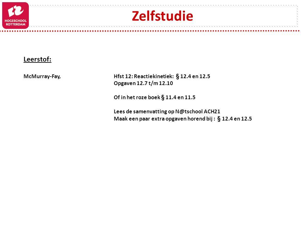 Zelfstudie Leerstof: McMurray-Fay, Hfst 12: Reactiekinetiek: § 12.4 en 12.5 Opgaven 12.7 t/m 12.10 Of in het roze boek § 11.4 en 11.5 Lees de samenvat
