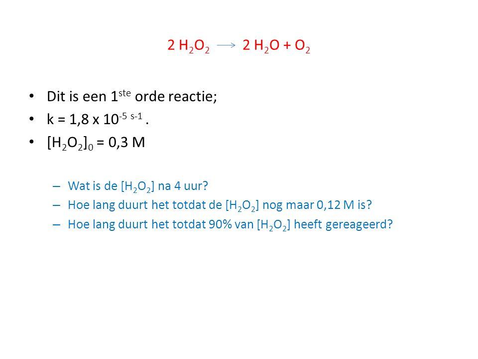 2 H 2 O 2 2 H 2 O + O 2 Dit is een 1 ste orde reactie; k = 1,8 x 10 -5 s-1. [H 2 O 2 ] 0 = 0,3 M – Wat is de [H 2 O 2 ] na 4 uur? – Hoe lang duurt het