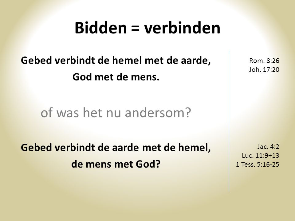 Bidden = verbinden Gebed verbindt de hemel met de aarde, God met de mens. of was het nu andersom? Gebed verbindt de aarde met de hemel, de mens met Go