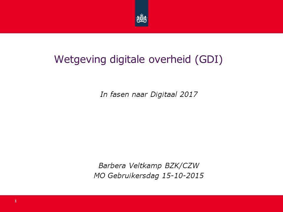 Wetgeving digitale overheid (GDI) In fasen naar Digitaal 2017 Barbera Veltkamp BZK/CZW MO Gebruikersdag 15-10-2015 1