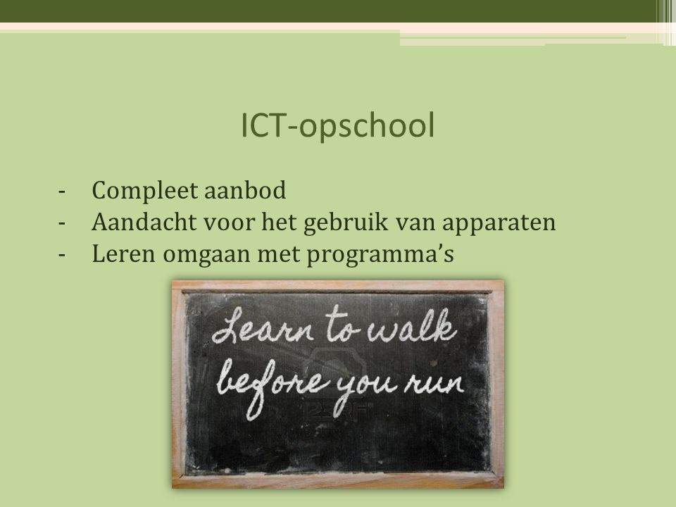 ICT-opschool -Compleet aanbod -Aandacht voor het gebruik van apparaten -Leren omgaan met programma's