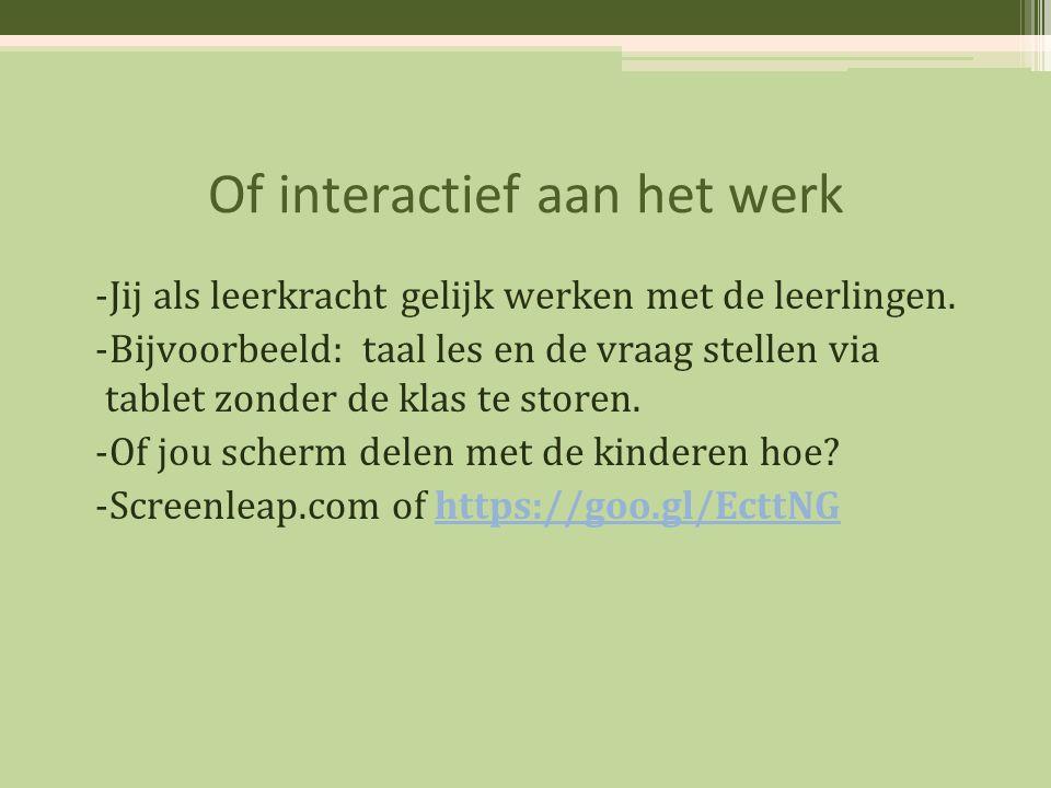 Of interactief aan het werk -Jij als leerkracht gelijk werken met de leerlingen. -Bijvoorbeeld: taal les en de vraag stellen via tablet zonder de klas