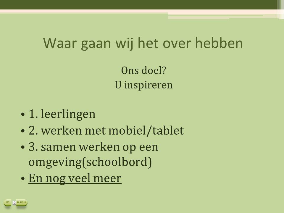 Waar gaan wij het over hebben 1. leerlingen 2. werken met mobiel/tablet 3. samen werken op een omgeving(schoolbord) En nog veel meer Ons doel? U inspi