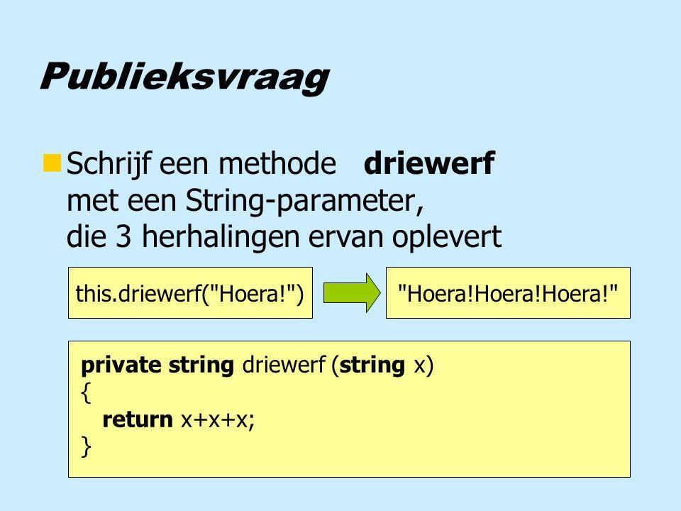 Publieksvraag nSchrijf een methode driewerf met een String-parameter, die 3 herhalingen ervan oplevert this.driewerf( Hoera! ) Hoera!Hoera!Hoera! private string driewerf (string x) { } return x+x+x;