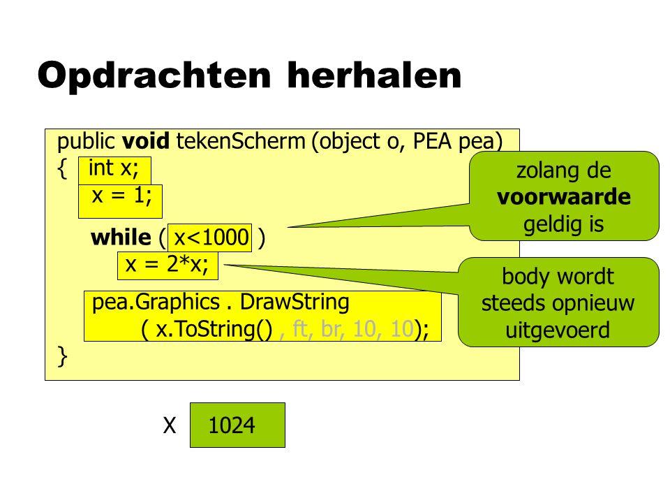 while ( x<1000 ) x = 2*x; public void tekenScherm (object o, PEA pea) { int x; x = 1; pea.Graphics.
