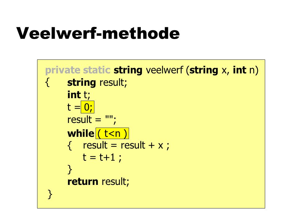 while ( t<n ) { t = t+1 ; } t = 0; private static string veelwerf (string x, int n) { Veelwerf-methode return result; result = result + x ; result = ; int t; string result; }