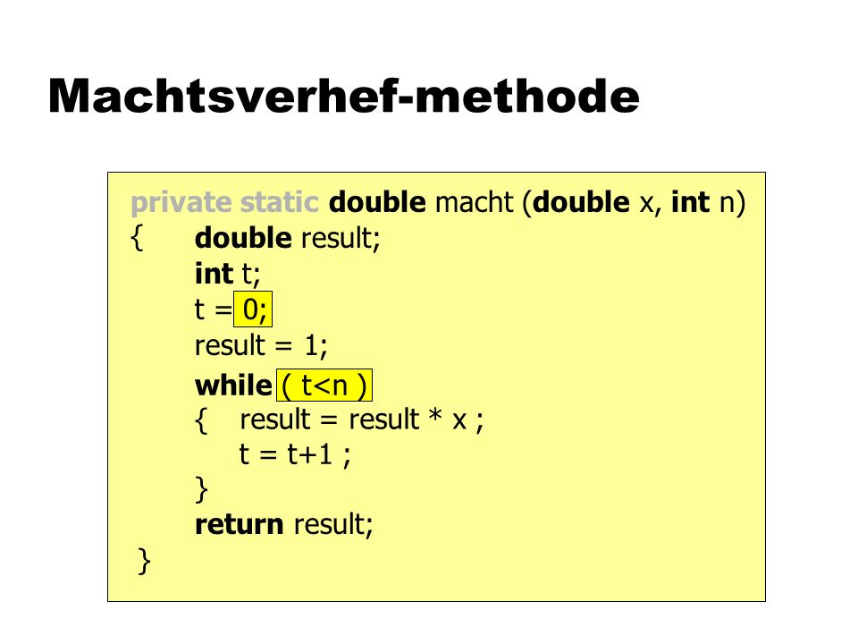 while ( t<n ) { t = t+1 ; } t = 0; private static double macht (double x, int n) { Machtsverhef-methode return result; result = result * x ; result = 1; int t; double result; }