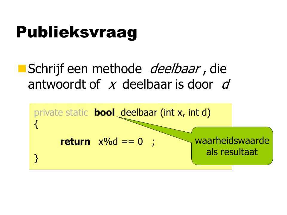 Publieksvraag nSchrijf een methode deelbaar, die antwoordt of x deelbaar is door d private static bool deelbaar (int x, int d) { } x%d == 0return ; waarheidswaarde als resultaat