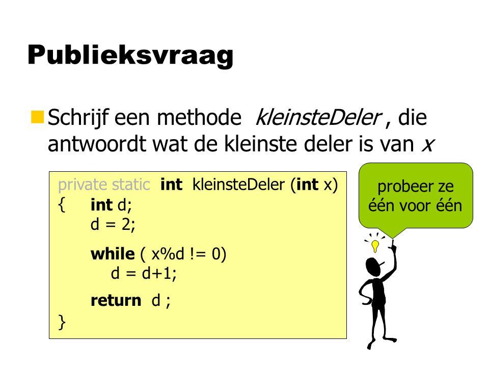 Publieksvraag nSchrijf een methode kleinsteDeler, die antwoordt wat de kleinste deler is van x private static int kleinsteDeler (int x) { } int d; d = 2; while ( x%d != 0) d = d+1; return d ; probeer ze één voor één